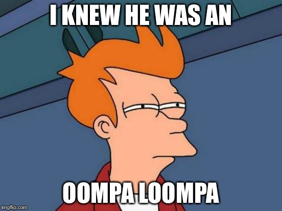 Futurama Fry Meme | I KNEW HE WAS AN OOMPA LOOMPA | image tagged in memes,futurama fry | made w/ Imgflip meme maker