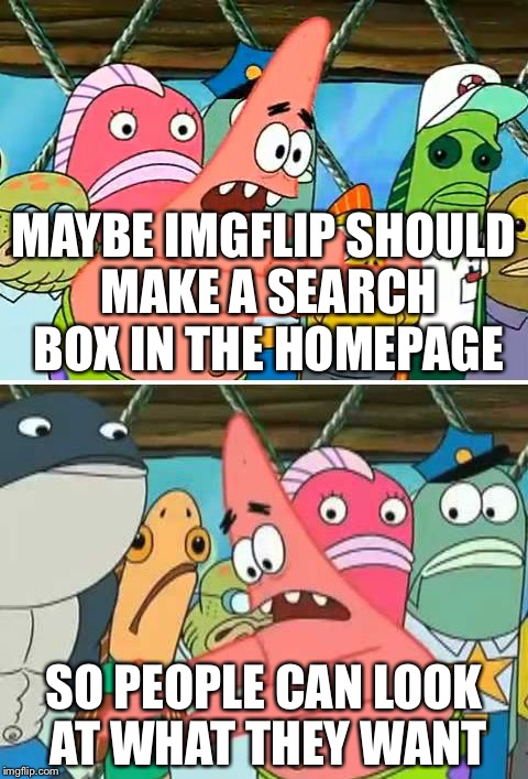 Maybe we should take | MAYBE IMGFLIP SHOULD MAKE A SEARCH BOX IN THE HOMEPAGE SO PEOPLE CAN LOOK AT WHAT THEY WANT | image tagged in maybe we should take | made w/ Imgflip meme maker