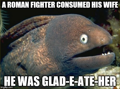Bad Joke Eel | A ROMAN FIGHTER CONSUMED HIS WIFE HE WAS GLAD-E-ATE-HER | image tagged in memes,bad joke eel | made w/ Imgflip meme maker