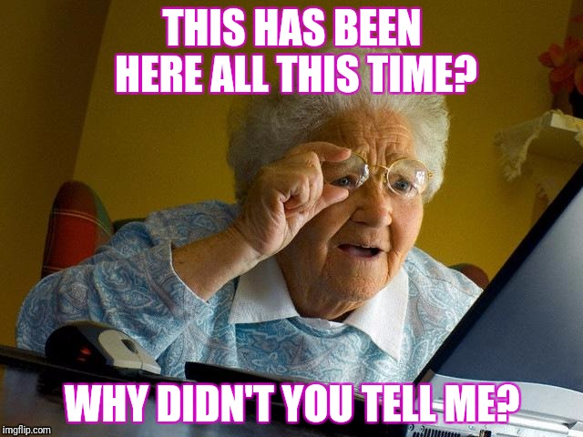 Grandma Finds The Internet Meme | THIS HAS BEEN HERE ALL THIS TIME? WHY DIDN'T YOU TELL ME? | image tagged in memes,grandma finds the internet | made w/ Imgflip meme maker