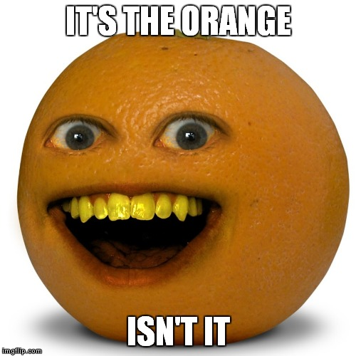 IT'S THE ORANGE ISN'T IT | made w/ Imgflip meme maker