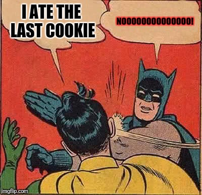 Batman Slapping Robin Meme | I ATE THE LAST COOKIE NOOOOOOOOOOOOOO! | image tagged in memes,batman slapping robin | made w/ Imgflip meme maker