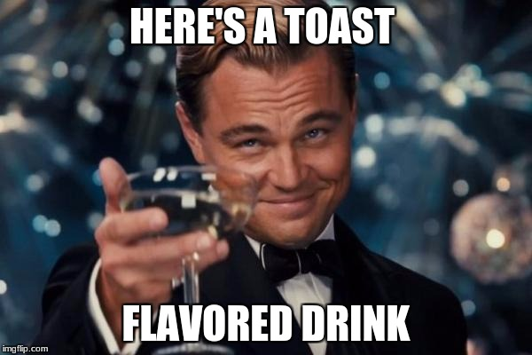 Leonardo Dicaprio Cheers Meme | HERE'S A TOAST FLAVORED DRINK | image tagged in memes,leonardo dicaprio cheers | made w/ Imgflip meme maker