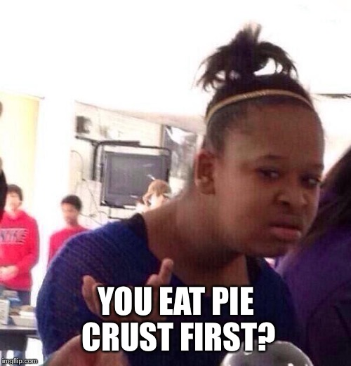 Black Girl Wat Meme | YOU EAT PIE CRUST FIRST? | image tagged in memes,black girl wat | made w/ Imgflip meme maker