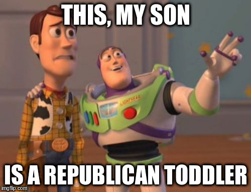 X, X Everywhere Meme | THIS, MY SON IS A REPUBLICAN TODDLER | image tagged in memes,x x everywhere | made w/ Imgflip meme maker