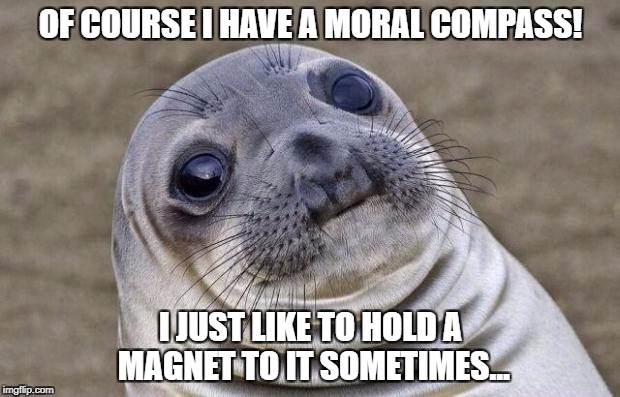 Awkward Moment Sealion Meme | OF COURSE I HAVE A MORAL COMPASS! I JUST LIKE TO HOLD A MAGNET TO IT SOMETIMES... | image tagged in memes,awkward moment sealion | made w/ Imgflip meme maker