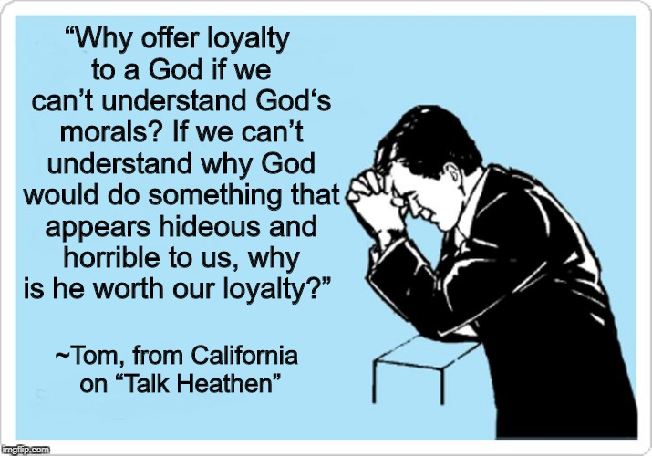 God Is Not Worthy Of Our Loyalty  | . | image tagged in atheism,anti-religion,god | made w/ Imgflip meme maker