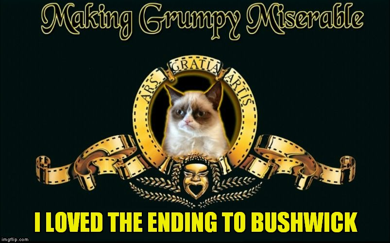 Definitely one of Grumpy's new favorite movies on Netflix! | I LOVED THE ENDING TO BUSHWICK | image tagged in mgm grumpy,oh no,the end,too funny | made w/ Imgflip meme maker