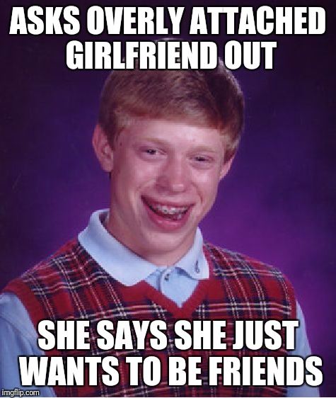 Bad Luck Brian Meme | ASKS OVERLY ATTACHED GIRLFRIEND OUT SHE SAYS SHE JUST WANTS TO BE FRIENDS | image tagged in memes,bad luck brian | made w/ Imgflip meme maker