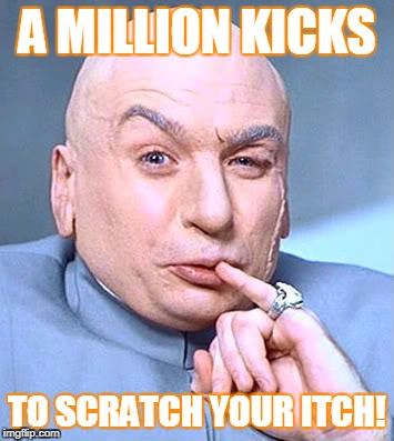 A MILLION KICKS TO SCRATCH YOUR ITCH! | image tagged in dr evil one million dollars | made w/ Imgflip meme maker