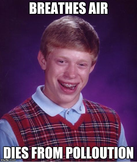 Bad Luck Brian | BREATHES AIR DIES FROM POLLOUTION | image tagged in memes,bad luck brian | made w/ Imgflip meme maker