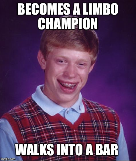 Bad Luck Brian Meme | BECOMES A LIMBO CHAMPION WALKS INTO A BAR | image tagged in memes,bad luck brian | made w/ Imgflip meme maker