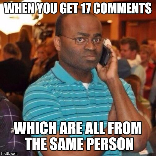 Calling the police | WHEN YOU GET 17 COMMENTS WHICH ARE ALL FROM THE SAME PERSON | image tagged in calling the police | made w/ Imgflip meme maker