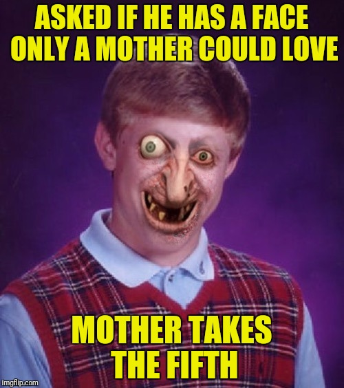 ASKED IF HE HAS A FACE ONLY A MOTHER COULD LOVE MOTHER TAKES THE FIFTH | made w/ Imgflip meme maker
