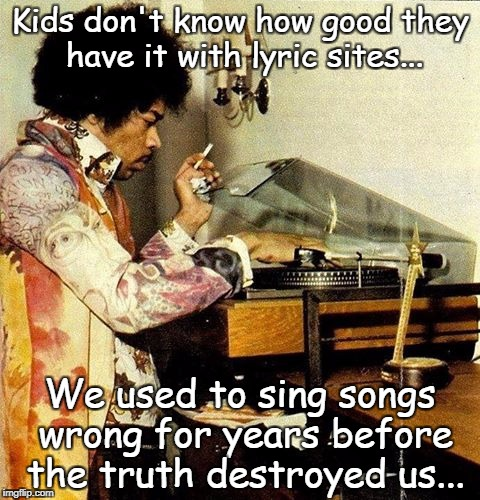 Kids don't know... | Kids don't know how good they have it with lyric sites... We used to sing songs wrong for years before the truth destroyed us... | image tagged in how good they have it,song lyrics,wrong,sing,truth | made w/ Imgflip meme maker