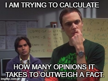 I AM TRYING TO CALCULATE HOW MANY OPINIONS IT TAKES TO OUTWEIGH A FACT. | image tagged in sheldon,sheldon cooper,opinion,fact,calculate | made w/ Imgflip meme maker
