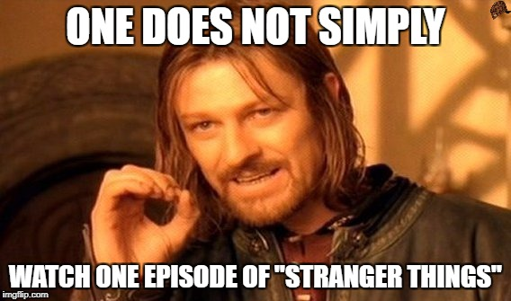 "One Does Not Simply Meme | ONE DOES NOT SIMPLY WATCH ONE EPISODE OF ""STRANGER THINGS"" 