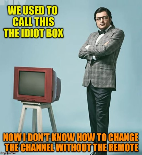 WE USED TO CALL THIS THE IDIOT BOX NOW I DON'T KNOW HOW TO CHANGE THE CHANNEL WITHOUT THE REMOTE | image tagged in nation doesn't want to know | made w/ Imgflip meme maker