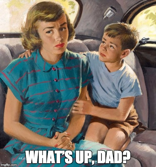 vintage mom car son sad | WHAT'S UP, DAD? | image tagged in vintage mom car son sad | made w/ Imgflip meme maker