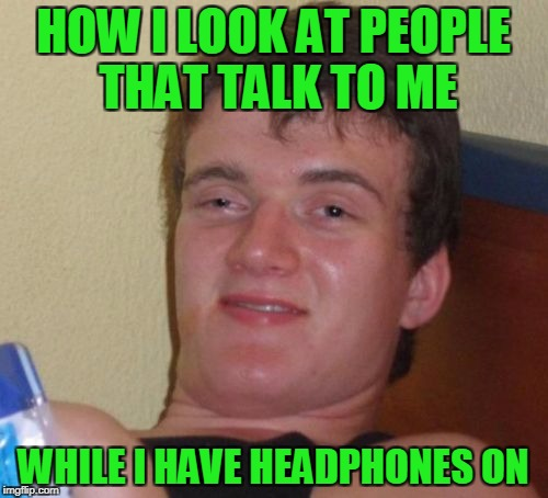 10 Guy Meme | HOW I LOOK AT PEOPLE THAT TALK TO ME WHILE I HAVE HEADPHONES ON | image tagged in memes,10 guy | made w/ Imgflip meme maker
