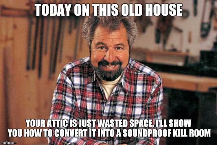 TODAY ON THIS OLD HOUSE YOUR ATTIC IS JUST WASTED SPACE, I'LL SHOW YOU HOW TO CONVERT IT INTO A SOUNDPROOF KILL ROOM | image tagged in bob vila,memes | made w/ Imgflip meme maker