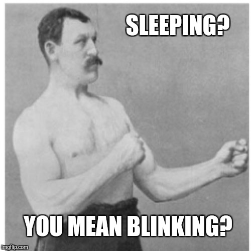 Overly Manly Man Meme | SLEEPING? YOU MEAN BLINKING? | image tagged in memes,overly manly man | made w/ Imgflip meme maker
