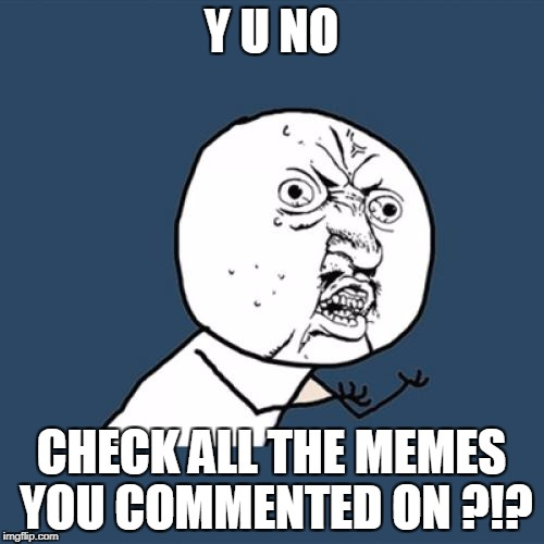 Y U No Meme | Y U NO CHECK ALL THE MEMES YOU COMMENTED ON ?!? | image tagged in memes,y u no | made w/ Imgflip meme maker