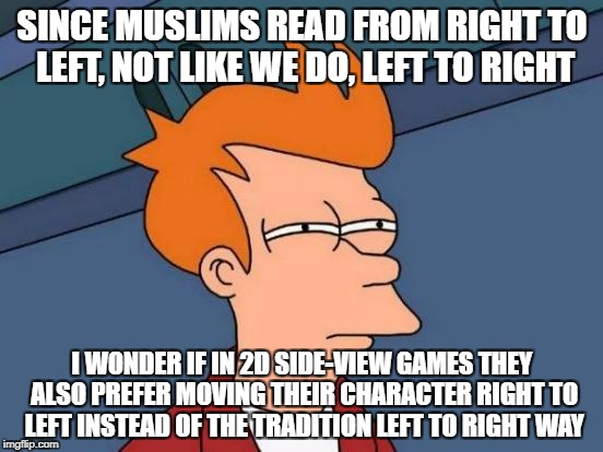 Futurama Fry Meme | SINCE MUSLIMS READ FROM RIGHT TO LEFT, NOT LIKE WE DO, LEFT TO RIGHT I WONDER IF IN 2D SIDE-VIEW GAMES THEY ALSO PREFER MOVING THEIR CHARACT | image tagged in memes,futurama fry | made w/ Imgflip meme maker