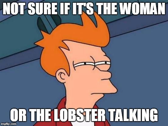 Futurama Fry Meme | NOT SURE IF IT'S THE WOMAN OR THE LOBSTER TALKING | image tagged in memes,futurama fry | made w/ Imgflip meme maker