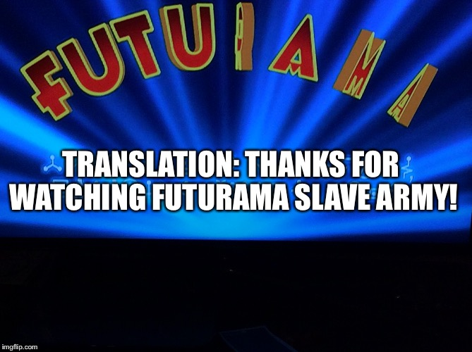 What I got when I translated this intro on Futurama!  Futurama Week, November 26 - December 2, a BaconLord1 Event | TRANSLATION: THANKS FOR WATCHING FUTURAMA SLAVE ARMY! | image tagged in memes,futurama week,translation,wtf | made w/ Imgflip meme maker