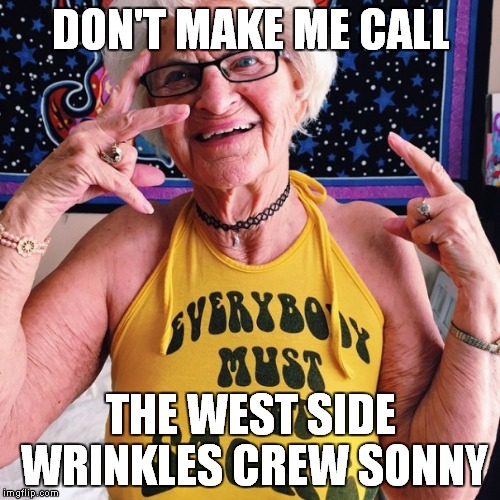DON'T MAKE ME CALL THE WEST SIDE WRINKLES CREW SONNY | made w/ Imgflip meme maker