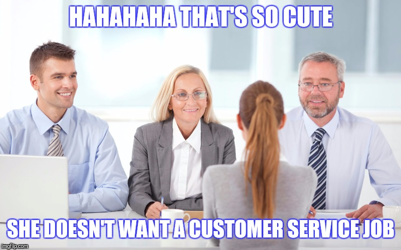 Job interview | HAHAHAHA THAT'S SO CUTE SHE DOESN'T WANT A CUSTOMER SERVICE JOB | image tagged in job interviewer | made w/ Imgflip meme maker