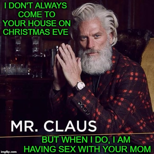 The most sexyist santa in the world... stay horny my milfs   | I DON'T ALWAYS COME TO YOUR HOUSE ON CHRISTMAS EVE BUT WHEN I DO, I AM HAVING SEX WITH YOUR MOM | image tagged in santa claus,sexy santa,memes,funny,the most interesting man in the world | made w/ Imgflip meme maker