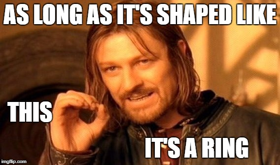 One Does Not Simply Meme | AS LONG AS IT'S SHAPED LIKE IT'S A RING THIS | image tagged in memes,one does not simply | made w/ Imgflip meme maker