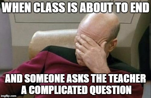 Captain Picard Facepalm Meme | WHEN CLASS IS ABOUT TO END AND SOMEONE ASKS THE TEACHER A COMPLICATED QUESTION | image tagged in memes,captain picard facepalm | made w/ Imgflip meme maker