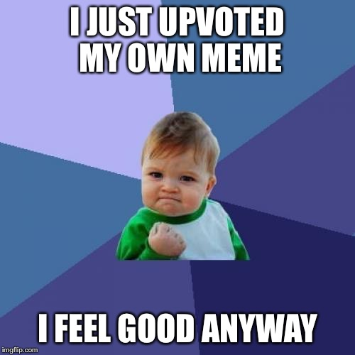 Success Kid Meme | I JUST UPVOTED MY OWN MEME I FEEL GOOD ANYWAY | image tagged in memes,success kid,relatable,imgflip,upvote,funny memes | made w/ Imgflip meme maker