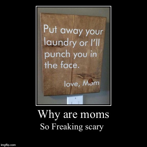 Love, Mom | Why are moms | So Freaking scary | image tagged in funny,demotivationals,warning sign,mom,parenting,i just  my | made w/ Imgflip demotivational maker