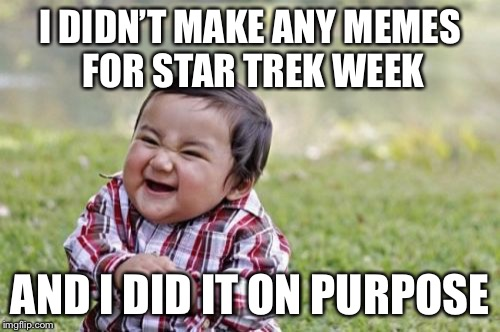 Evil Toddler Meme | I DIDN'T MAKE ANY MEMES FOR STAR TREK WEEK AND I DID IT ON PURPOSE | image tagged in memes,evil toddler,funny,star trek week,savage | made w/ Imgflip meme maker
