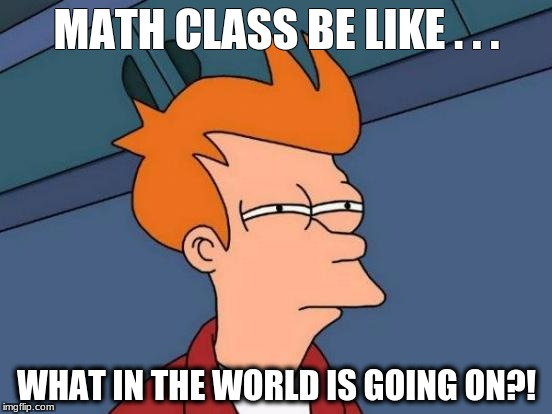 Futurama Fry Meme | MATH CLASS BE LIKE . . . WHAT IN THE WORLD IS GOING ON?! | image tagged in memes,futurama fry | made w/ Imgflip meme maker
