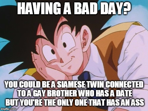 It could always be worse... | HAVING A BAD DAY? YOU COULD BE A SIAMESE TWIN CONNECTED TO A GAY BROTHER WHO HAS A DATE BUT YOU'RE THE ONLY ONE THAT HAS AN ASS | image tagged in memes,condescending goku,having a bad day,bad day at work,bad day | made w/ Imgflip meme maker