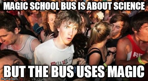 Sudden Clarity Clarence Meme | MAGIC SCHOOL BUS IS ABOUT SCIENCE BUT THE BUS USES MAGIC | image tagged in memes,sudden clarity clarence | made w/ Imgflip meme maker