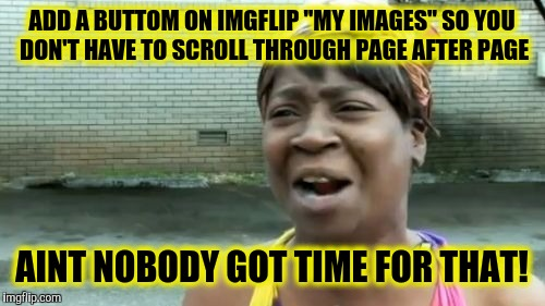 "Viewing 2340-2360 of many creations | ADD A BUTTOM ON IMGFLIP ""MY IMAGES"" SO YOU DON'T HAVE TO SCROLL THROUGH PAGE AFTER PAGE AINT NOBODY GOT TIME FOR THAT! 