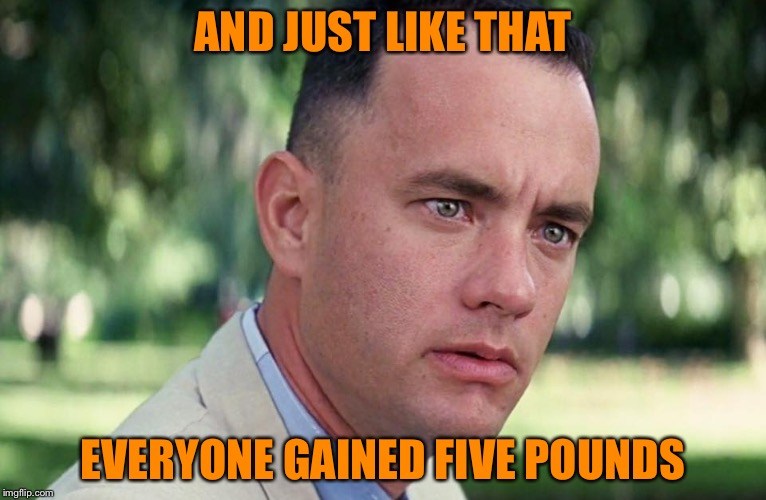 AND JUST LIKE THAT EVERYONE GAINED FIVE POUNDS | image tagged in and just like that | made w/ Imgflip meme maker
