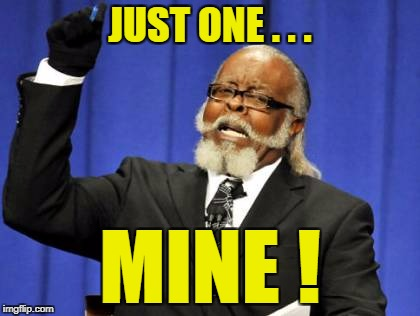 Too Damn High Meme | JUST ONE . . . MINE ! | image tagged in memes,too damn high | made w/ Imgflip meme maker