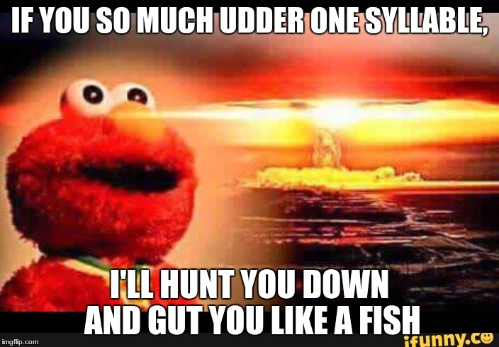 elmo-world |  IF YOU SO MUCH UDDER ONE SYLLABLE, I'LL HUNT YOU DOWN AND GUT YOU LIKE A FISH | image tagged in elmo-world | made w/ Imgflip meme maker