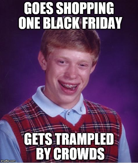 Do I even need to list all the ways this could go wrong? | GOES SHOPPING ONE BLACK FRIDAY GETS TRAMPLED BY CROWDS | image tagged in memes,bad luck brian | made w/ Imgflip meme maker