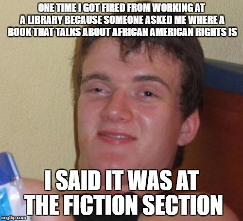 10 Guy | ONE TIME I GOT FIRED FROM WORKING AT A LIBRARY BECAUSE SOMEONE ASKED ME WHERE A BOOK THAT TALKS ABOUT AFRICAN AMERICAN RIGHTS IS I SAID IT W | image tagged in memes,10 guy,library,funny,african,fiction | made w/ Imgflip meme maker