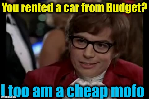 You rented a car from Budget? I too am a cheap mofo | made w/ Imgflip meme maker