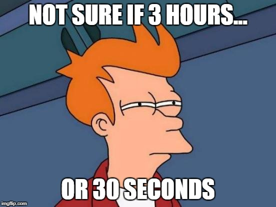 Futurama Fry Meme | NOT SURE IF 3 HOURS... OR 30 SECONDS | image tagged in memes,futurama fry | made w/ Imgflip meme maker