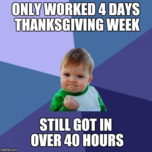 Over 40 hours for about 90 of the last 100 weeks with no net day off in two years.  Body is feeling it though :(  | ONLY WORKED 4 DAYS THANKSGIVING WEEK STILL GOT IN OVER 40 HOURS | image tagged in memes,success kid,thanksgiving,jbmemegeek | made w/ Imgflip meme maker
